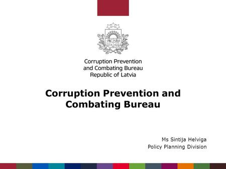 Corruption Prevention and Combating Bureau Ms Sintija Helviga Policy Planning Division.