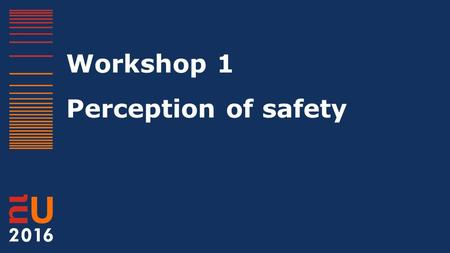 Workshop 1 Perception of safety. The wondrous world of the perception of safety European Crime Prevention Network (EUCPN) 13 April 2016, Europe Building.