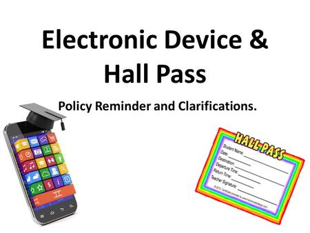 Electronic Device & Hall Pass Policy Reminder and Clarifications.