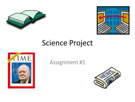 Science Project Assignment #1. Handouts Parent Letter Assignment Due Dates Project Requirements How to do a Science Project booklet.