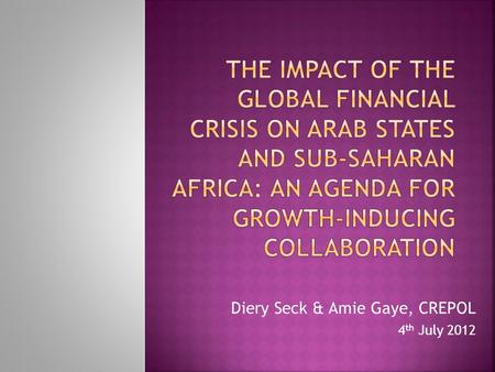 Diery Seck & Amie Gaye, CREPOL 4 th July 2012.  1) Were there distinct impacts of the crisis on Arab Region and Sub-Saharan Africa (SSA)?  2) What are.