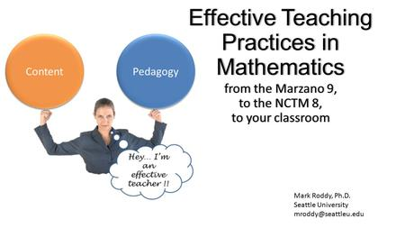 Mark Roddy, Ph.D. Seattle University Effective Teaching Practices in Mathematics from the Marzano 9, to the NCTM 8, to your classroom.