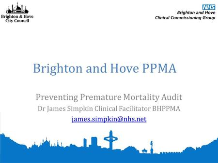 Brighton and Hove PPMA Preventing Premature Mortality Audit Dr James Simpkin Clinical Facilitator BHPPMA
