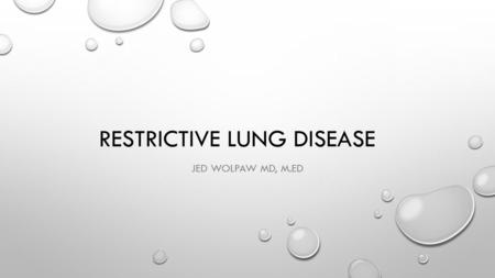 RESTRICTIVE LUNG DISEASE JED WOLPAW MD, M.ED. RESTRICTIVE PATHOLOGY BECAUSE OF INTRINSIC (LUNG PARENCHYMA) OR EXTRINSIC CAUSES, LUNGS CANNOT EXPAND EASILY.