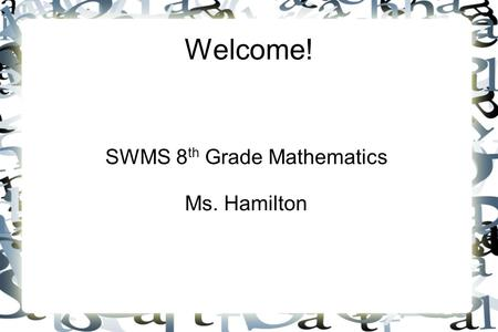 Welcome! SWMS 8 th Grade Mathematics Ms. Hamilton.