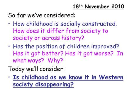 18 th November 2010 So far we've considered: How childhood is socially constructed. How does it differ from society to society or across history? Has the.