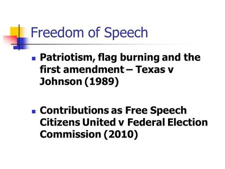 Freedom of Speech Patriotism, flag burning and the first amendment – Texas v Johnson (1989) Contributions as Free Speech Citizens United v Federal Election.