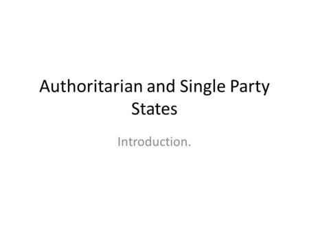 Authoritarian and Single Party States Introduction.
