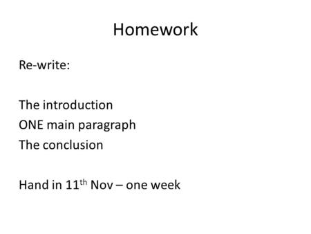 Homework Re-write: The introduction ONE main paragraph The conclusion Hand in 11 th Nov – one week.