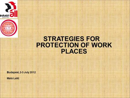STRATEGIES FOR PROTECTION OF WORK PLACES Budapest, 2-3 July 2012 Mato Lalić.