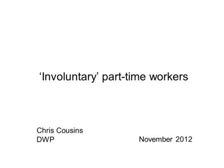 'Involuntary' part-time workers Chris Cousins DWP November 2012.