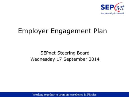 Working together to promote excellence in Physics Employer Engagement Plan SEPnet Steering Board Wednesday 17 September 2014.