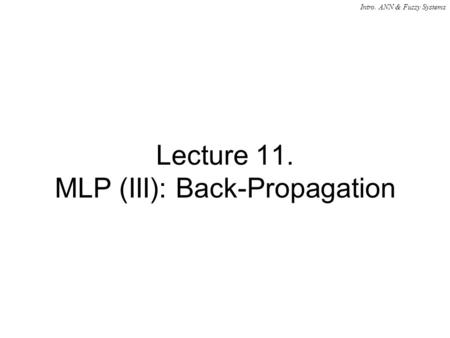 Intro. ANN & Fuzzy Systems Lecture 11. MLP (III): Back-Propagation.