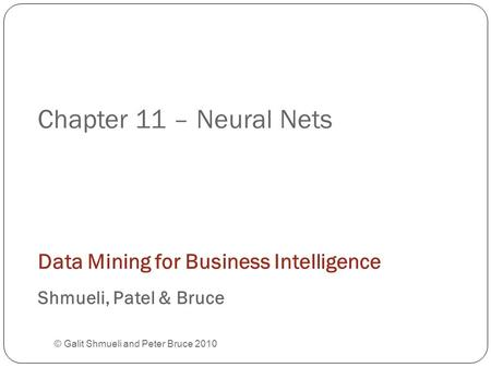 Chapter 11 – Neural Nets © Galit Shmueli and Peter Bruce 2010 Data Mining for Business Intelligence Shmueli, Patel & Bruce.