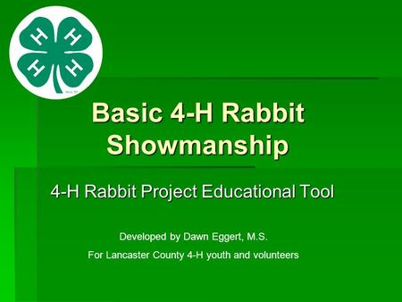 Basic 4-H Rabbit Showmanship 4-H Rabbit Project Educational Tool Developed by Dawn Eggert, M.S. For Lancaster County 4-H youth and volunteers.