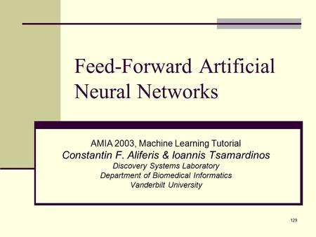 129 Feed-Forward Artificial Neural Networks AMIA 2003, Machine Learning Tutorial Constantin F. Aliferis & Ioannis Tsamardinos Discovery Systems Laboratory.