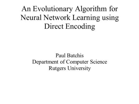 An Evolutionary Algorithm for Neural Network Learning using Direct Encoding Paul Batchis Department of Computer Science Rutgers University.