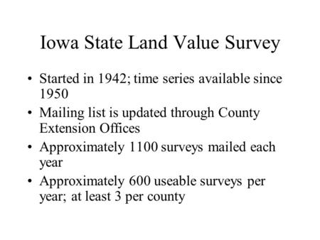 Iowa State Land Value Survey Started in 1942; time series available since 1950 Mailing list is updated through County Extension Offices Approximately 1100.