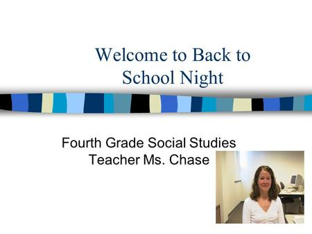 Welcome to Back to School Night Fourth Grade Social Studies Teacher Ms. Chase.
