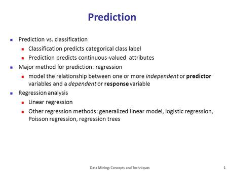 Data Mining: Concepts and Techniques1 Prediction Prediction vs. classification Classification predicts categorical class label Prediction predicts continuous-valued.