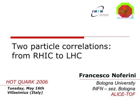 Two particle correlations: from RHIC to LHC Francesco Noferini Bologna University INFN – sez. Bologna ALICE-TOF Tuesday, May 16th Villasimius (Italy) HOT.