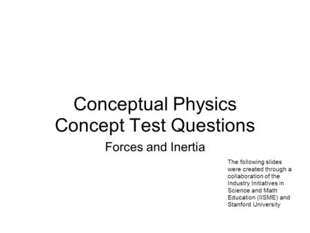 Conceptual Physics Concept Test Questions Forces and Inertia The following slides were created through a collaboration of the Industry Initiatives in Science.