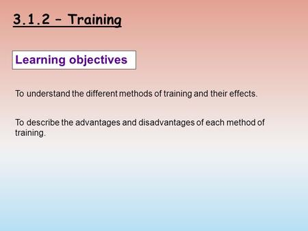 3.1.2 – Training Learning objectives To understand the different methods of training and their effects. To describe the advantages and disadvantages of.