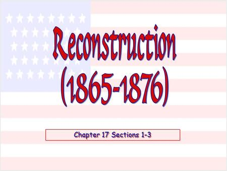 Reconstruction (1865-1876) Chapter 17 Sections 1-3.