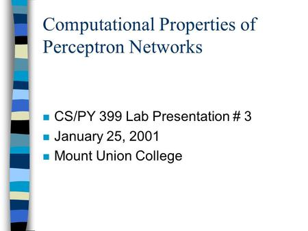 Computational Properties of Perceptron Networks n CS/PY 399 Lab Presentation # 3 n January 25, 2001 n Mount Union College.