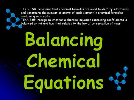 Balancing Chemical Equations TEKS 8.5D recognize that chemical formulas are used to identify substances and determine the number of atoms of each element.