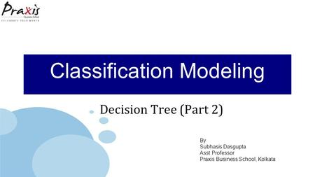 By Subhasis Dasgupta Asst Professor Praxis Business School, Kolkata Classification Modeling Decision Tree (Part 2)