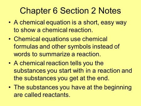 Chapter 6 Section 2 Notes A chemical equation is a short, easy way to show a chemical reaction. Chemical equations use chemical formulas and other symbols.