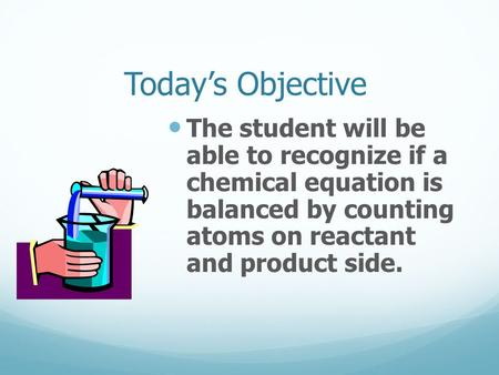 Today's Objective The student will be able to recognize if a chemical equation is balanced by counting atoms on reactant and product side.