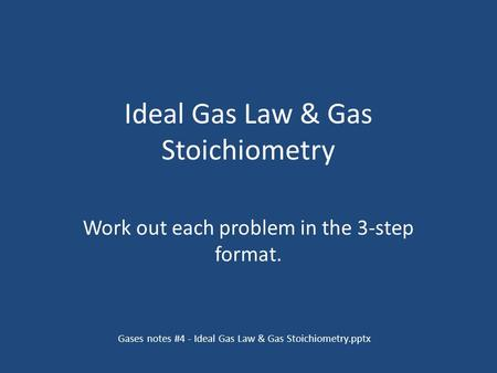 Ideal Gas Law & Gas Stoichiometry Work out each problem in the 3-step format. Gases notes #4 - Ideal Gas Law & Gas Stoichiometry.pptx.