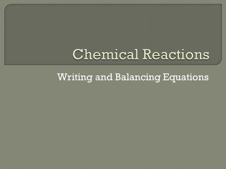 Writing and Balancing Equations. Chemical Reactions A chemical reaction is the process by which one or more substances are changed into different substances.