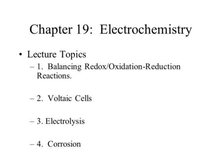 Chapter 19: Electrochemistry Lecture Topics –1. Balancing Redox/Oxidation-Reduction Reactions. –2. Voltaic Cells –3. Electrolysis –4. Corrosion.