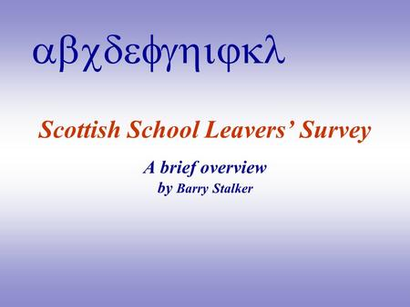 Abcdefghijkl Scottish School Leavers' Survey A brief overview by Barry Stalker.
