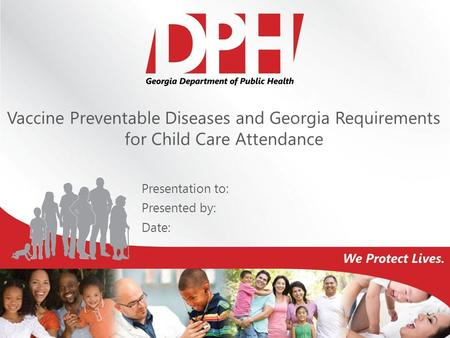 Vaccine Preventable Diseases and Georgia Requirements for Child Care Attendance Presentation to: Presented by: Date: