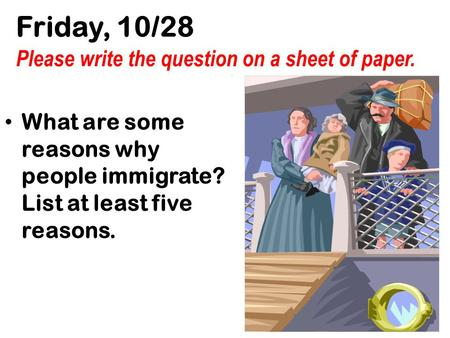Friday, 10/28 Please write the question on a sheet of paper. What are some reasons why people immigrate? List at least five reasons.