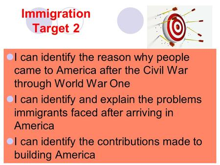 Immigration Target 2 I can identify the reason why people came to America after the Civil War through World War One I can identify and explain the problems.