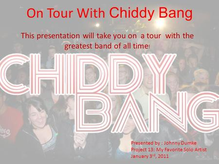 On Tour With Chiddy Bang This presentation will take you on a tour with the greatest band of all time ! Presented by : Johnny Dumke Project 13: My Favorite.