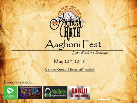 Aaghorii Fest Let's Rock in Himalayas May 20 th, 2016 Venue: Rumsu, Himachal Pradesh In association with :