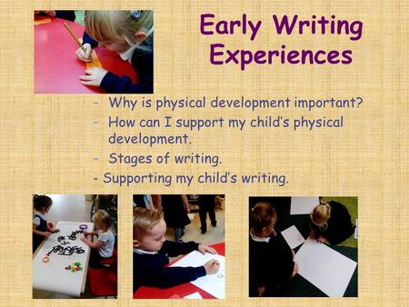 Early Writing Experiences - Why is physical development important? - How can I support my child's physical development. - Stages of writing. - Supporting.