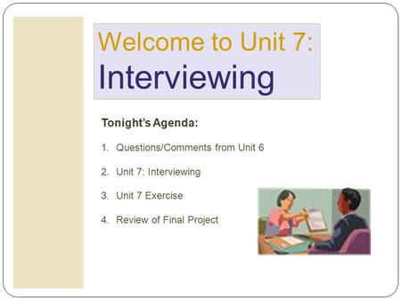 Welcome to Unit 7: Interviewing Tonight's Agenda: 1.Questions/Comments from Unit 6 2.Unit 7: Interviewing 3.Unit 7 Exercise 4.Review of Final Project.