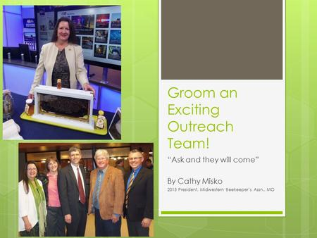 "Groom an Exciting Outreach Team! ""Ask and they will come"" By Cathy Misko 2015 President, Midwestern Beekeeper's Assn., MO."