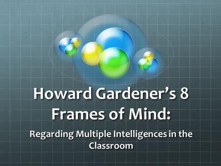Howard Gardener's 8 Frames of Mind: Regarding Multiple Intelligences in the Classroom.
