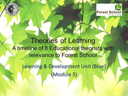 Theories of Learning A timeline of 8 Educational theorists with relevance to Forest School Learning & Development Unit (Blue) (Module 3)