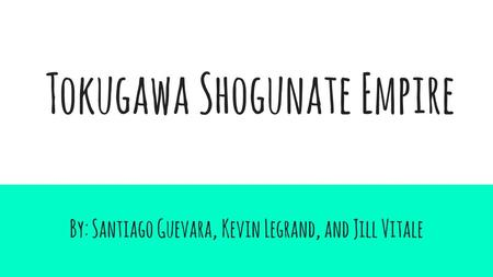 Tokugawa Shogunate Empire By: Santiago Guevara, Kevin Legrand, and Jill Vitale.