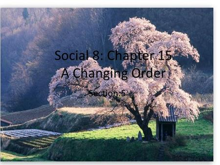 Social 8: Chapter 15 A Changing Order Section:5. A Changing Order  Mutsuhito selected a new name during the first year of his reign.  Meiji meaning.