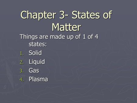 Chapter 3- States of Matter Things are made up of 1 of 4 states: 1. Solid 2. Liquid 3. Gas 4. Plasma.